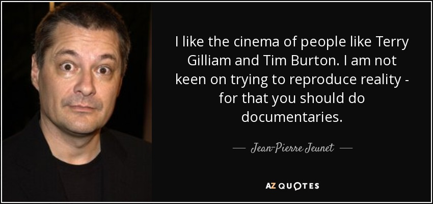 I like the cinema of people like Terry Gilliam and Tim Burton. I am not keen on trying to reproduce reality - for that you should do documentaries. - Jean-Pierre Jeunet