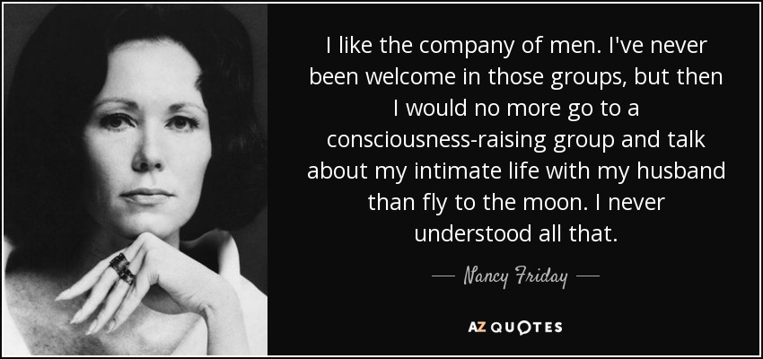 I like the company of men. I've never been welcome in those groups, but then I would no more go to a consciousness-raising group and talk about my intimate life with my husband than fly to the moon. I never understood all that. - Nancy Friday