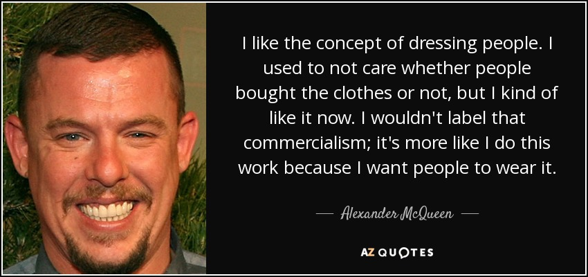 I like the concept of dressing people. I used to not care whether people bought the clothes or not, but I kind of like it now. I wouldn't label that commercialism; it's more like I do this work because I want people to wear it. - Alexander McQueen