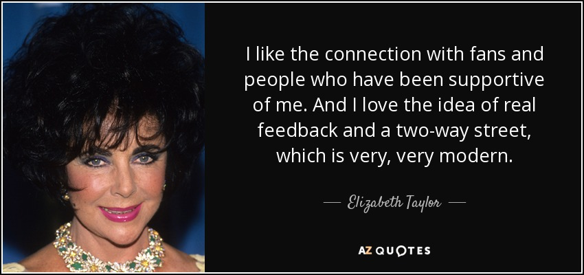 I like the connection with fans and people who have been supportive of me. And I love the idea of real feedback and a two-way street, which is very, very modern. - Elizabeth Taylor