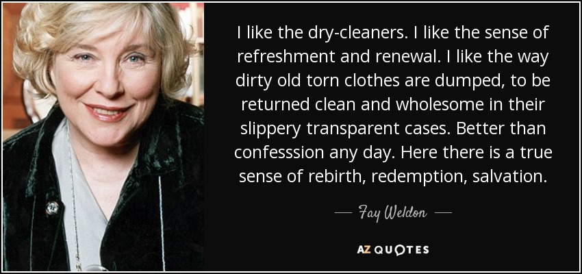 I like the dry-cleaners. I like the sense of refreshment and renewal. I like the way dirty old torn clothes are dumped, to be returned clean and wholesome in their slippery transparent cases. Better than confesssion any day. Here there is a true sense of rebirth, redemption, salvation. - Fay Weldon