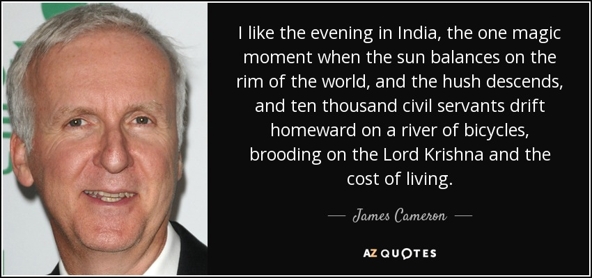 I like the evening in India, the one magic moment when the sun balances on the rim of the world, and the hush descends, and ten thousand civil servants drift homeward on a river of bicycles, brooding on the Lord Krishna and the cost of living. - James Cameron