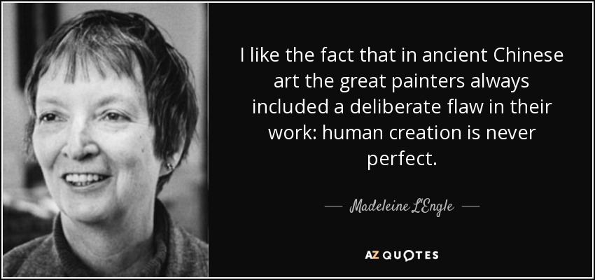 I like the fact that in ancient Chinese art the great painters always included a deliberate flaw in their work: human creation is never perfect. - Madeleine L'Engle