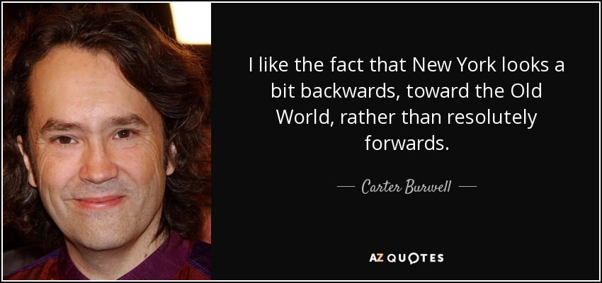 I like the fact that New York looks a bit backwards, toward the Old World, rather than resolutely forwards. - Carter Burwell