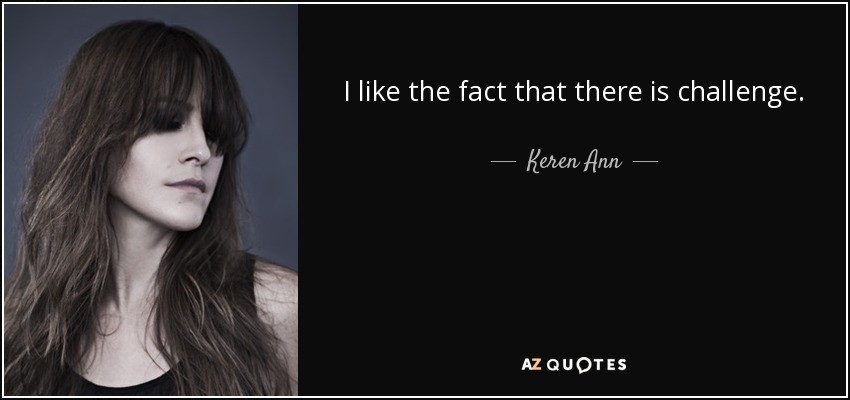I like the fact that there is challenge. - Keren Ann