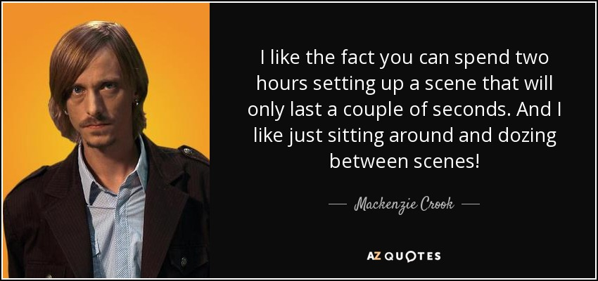 I like the fact you can spend two hours setting up a scene that will only last a couple of seconds. And I like just sitting around and dozing between scenes! - Mackenzie Crook
