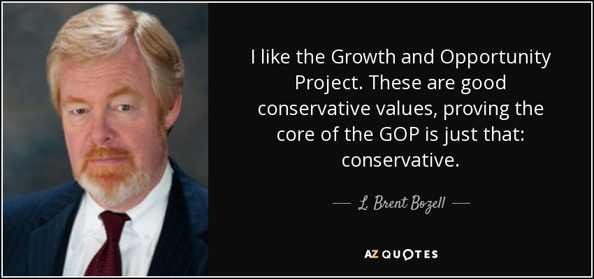 I like the Growth and Opportunity Project. These are good conservative values, proving the core of the GOP is just that: conservative. - L. Brent Bozell, Jr.
