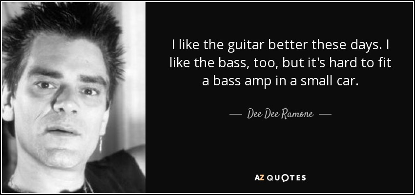 I like the guitar better these days. I like the bass, too, but it's hard to fit a bass amp in a small car. - Dee Dee Ramone