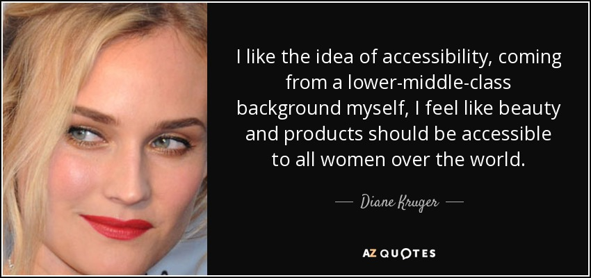 I like the idea of accessibility, coming from a lower-middle-class background myself, I feel like beauty and products should be accessible to all women over the world. - Diane Kruger