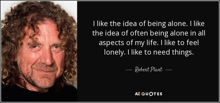 I like the idea of being alone. I like the idea of often being alone in all aspects of my life. I like to feel lonely. I like to need things. - Robert Plant