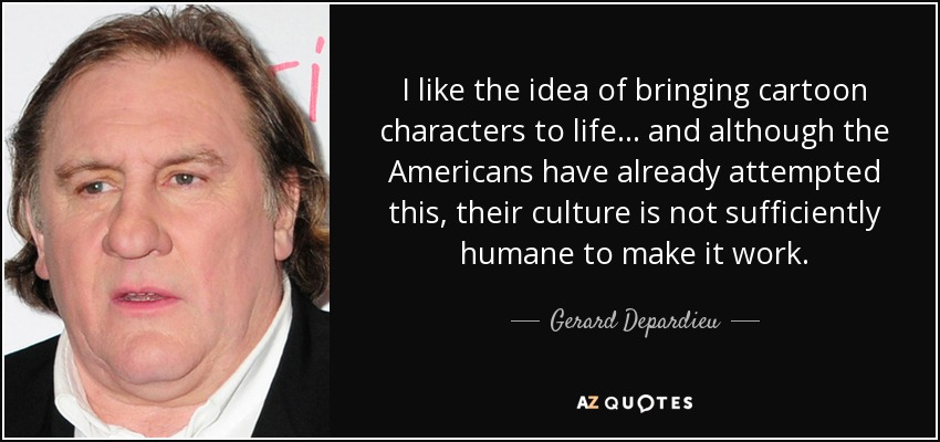 I like the idea of bringing cartoon characters to life... and although the Americans have already attempted this, their culture is not sufficiently humane to make it work. - Gerard Depardieu