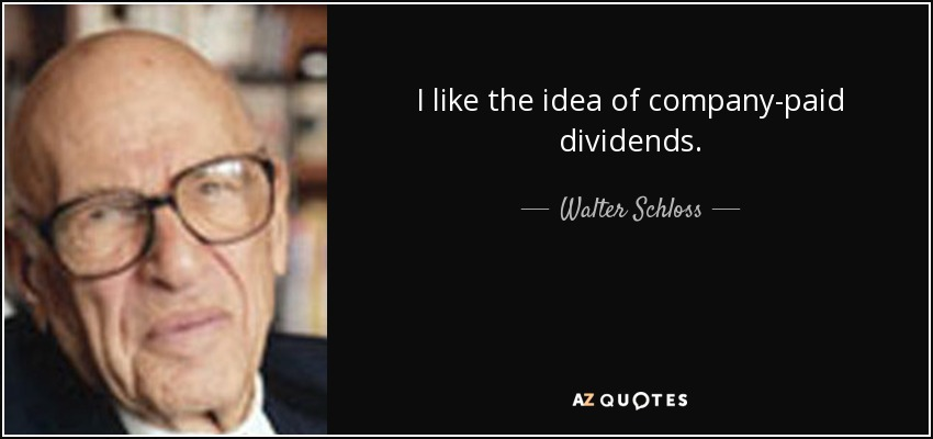 I like the idea of company-paid dividends. - Walter Schloss