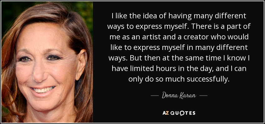 I like the idea of having many different ways to express myself. There is a part of me as an artist and a creator who would like to express myself in many different ways. But then at the same time I know I have limited hours in the day, and I can only do so much successfully. - Donna Karan