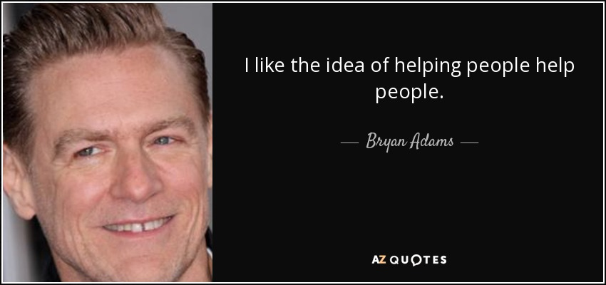 I like the idea of helping people help people. - Bryan Adams