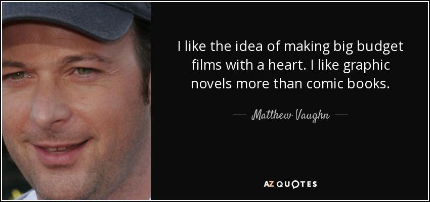 I like the idea of making big budget films with a heart. I like graphic novels more than comic books. - Matthew Vaughn