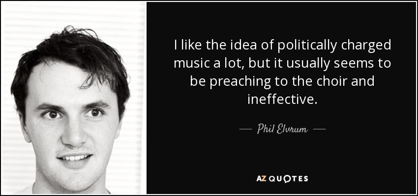 I like the idea of politically charged music a lot, but it usually seems to be preaching to the choir and ineffective. - Phil Elvrum
