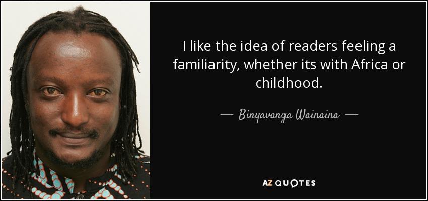 I like the idea of readers feeling a familiarity, whether its with Africa or childhood. - Binyavanga Wainaina