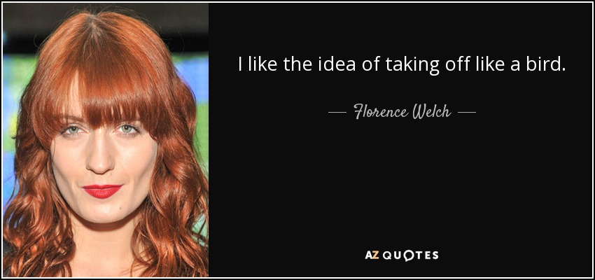 I like the idea of taking off like a bird. - Florence Welch
