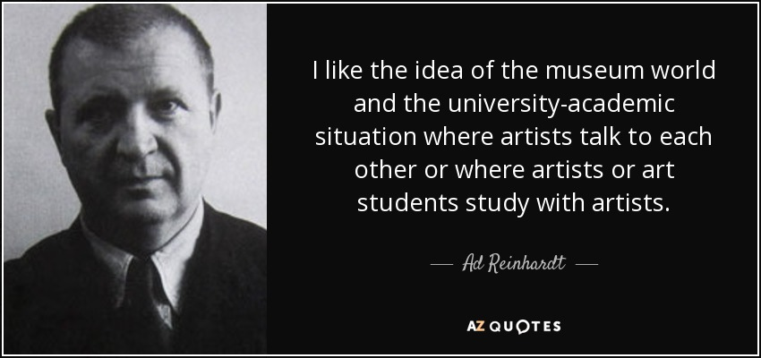 I like the idea of the museum world and the university-academic situation where artists talk to each other or where artists or art students study with artists. - Ad Reinhardt