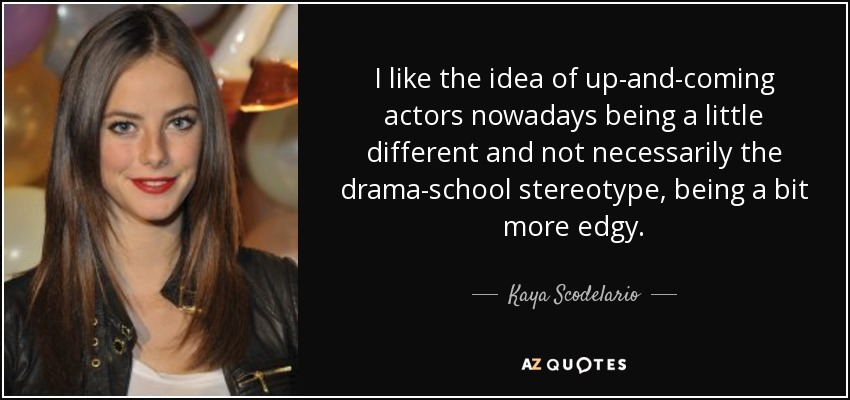 I like the idea of up-and-coming actors nowadays being a little different and not necessarily the drama-school stereotype, being a bit more edgy. - Kaya Scodelario