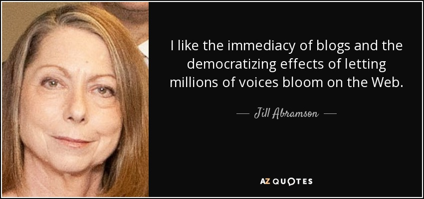 I like the immediacy of blogs and the democratizing effects of letting millions of voices bloom on the Web. - Jill Abramson