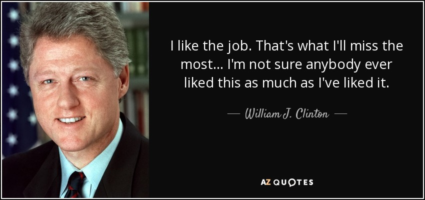 I like the job. That's what I'll miss the most... I'm not sure anybody ever liked this as much as I've liked it. - William J. Clinton