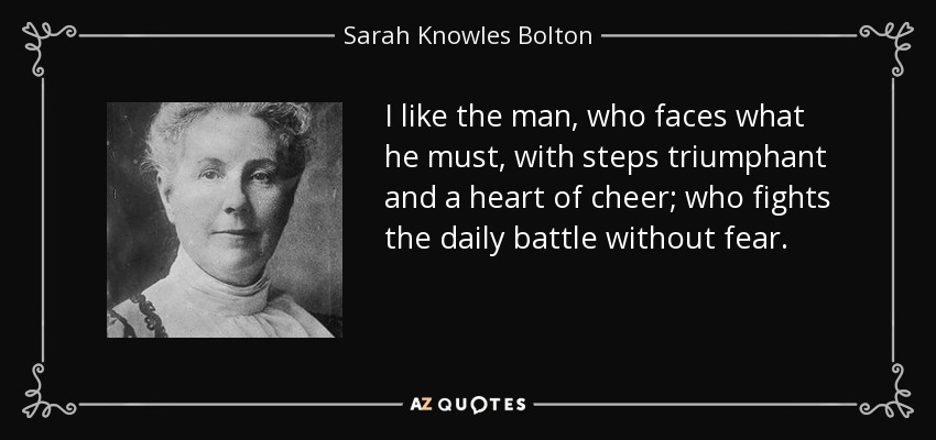 I like the man, who faces what he must, with steps triumphant and a heart of cheer; who fights the daily battle without fear. - Sarah Knowles Bolton