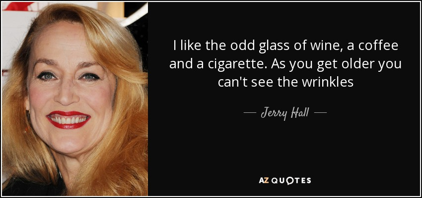I like the odd glass of wine, a coffee and a cigarette. As you get older you can't see the wrinkles - Jerry Hall