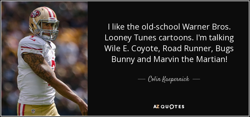 I like the old-school Warner Bros. Looney Tunes cartoons. I'm talking Wile E. Coyote, Road Runner, Bugs Bunny and Marvin the Martian! - Colin Kaepernick