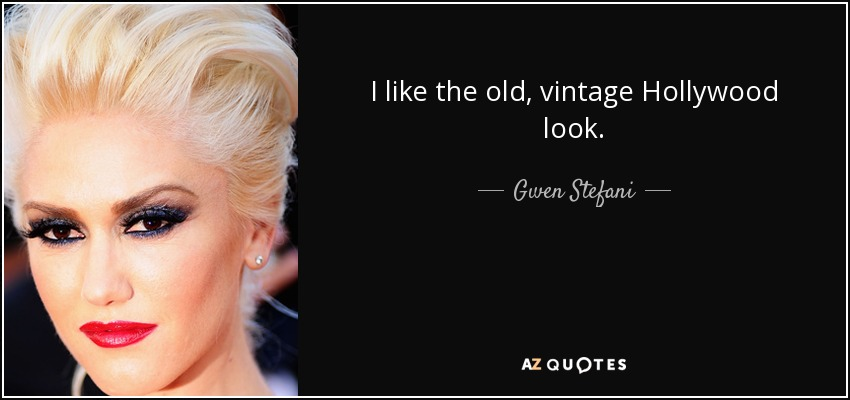 I like the old, vintage Hollywood look. - Gwen Stefani