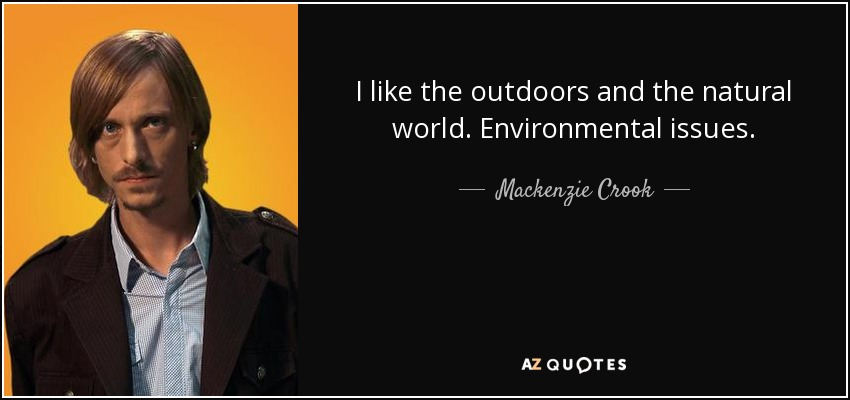 I like the outdoors and the natural world. Environmental issues. - Mackenzie Crook