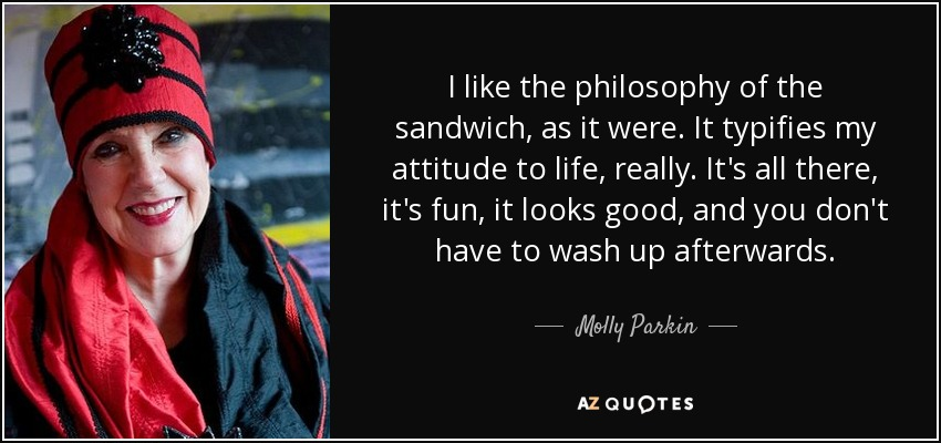 I like the philosophy of the sandwich, as it were. It typifies my attitude to life, really. It's all there, it's fun, it looks good, and you don't have to wash up afterwards. - Molly Parkin