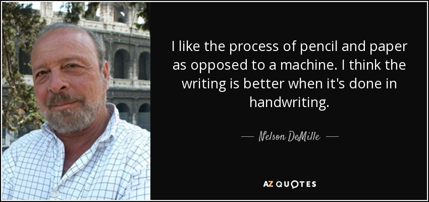 I like the process of pencil and paper as opposed to a machine. I think the writing is better when it's done in handwriting. - Nelson DeMille
