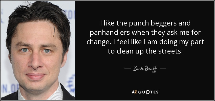 I like the punch beggers and panhandlers when they ask me for change. I feel like I am doing my part to clean up the streets. - Zach Braff