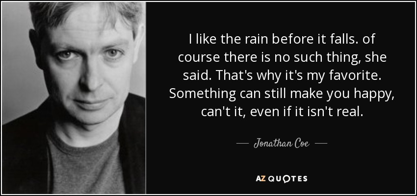 I like the rain before it falls. of course there is no such thing, she said. That's why it's my favorite. Something can still make you happy, can't it, even if it isn't real. - Jonathan Coe