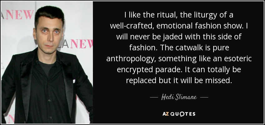 I like the ritual, the liturgy of a well-crafted, emotional fashion show. I will never be jaded with this side of fashion. The catwalk is pure anthropology, something like an esoteric encrypted parade. It can totally be replaced but it will be missed. - Hedi Slimane
