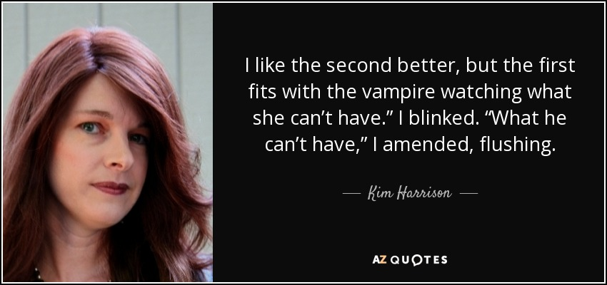 "I like the second better, but the first fits with the vampire watching what she can't have."" I blinked. ""What he can't have,"" I amended, flushing. - Kim Harrison"