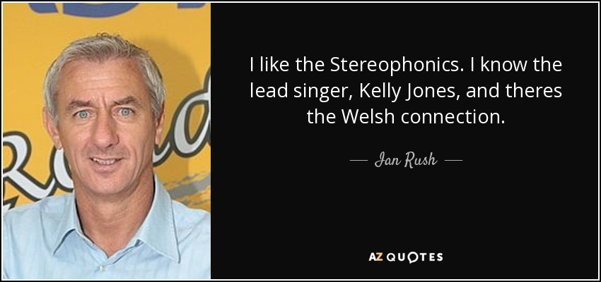 I like the Stereophonics. I know the lead singer, Kelly Jones, and theres the Welsh connection. - Ian Rush
