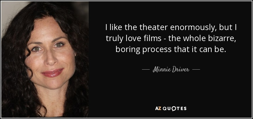 I like the theater enormously, but I truly love films - the whole bizarre, boring process that it can be. - Minnie Driver