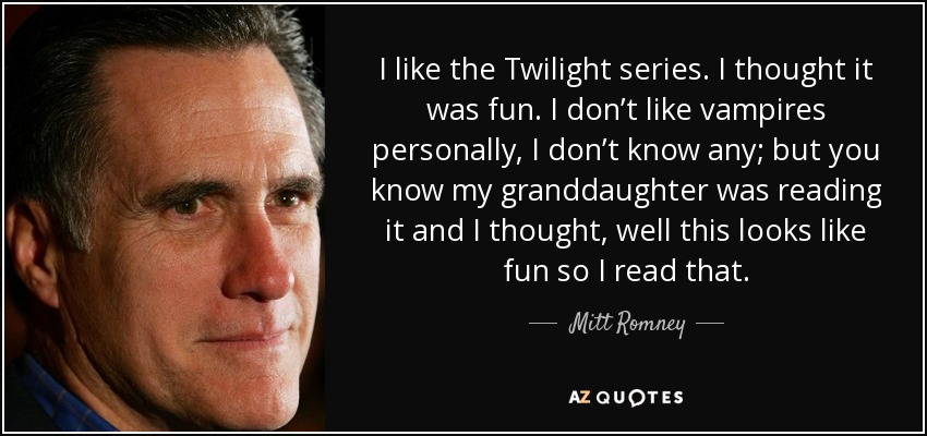 I like the Twilight series. I thought it was fun. I don't like vampires personally, I don't know any; but you know my granddaughter was reading it and I thought, well this looks like fun so I read that. - Mitt Romney