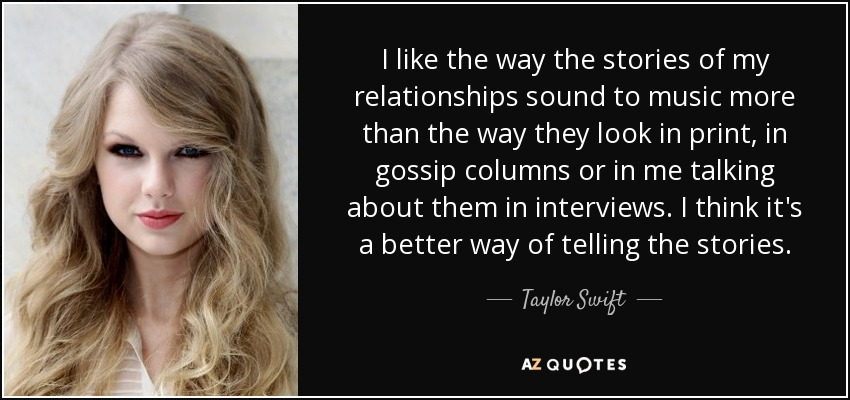 I like the way the stories of my relationships sound to music more than the way they look in print, in gossip columns or in me talking about them in interviews. I think it's a better way of telling the stories. - Taylor Swift
