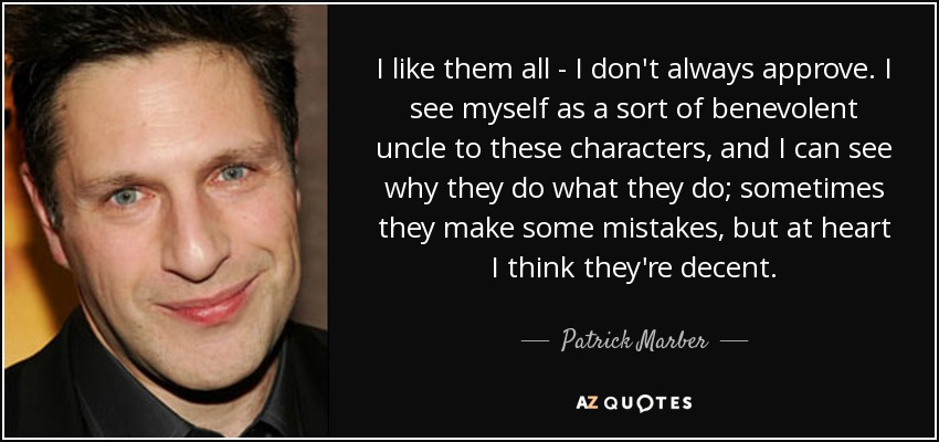 I like them all - I don't always approve. I see myself as a sort of benevolent uncle to these characters, and I can see why they do what they do; sometimes they make some mistakes, but at heart I think they're decent. - Patrick Marber