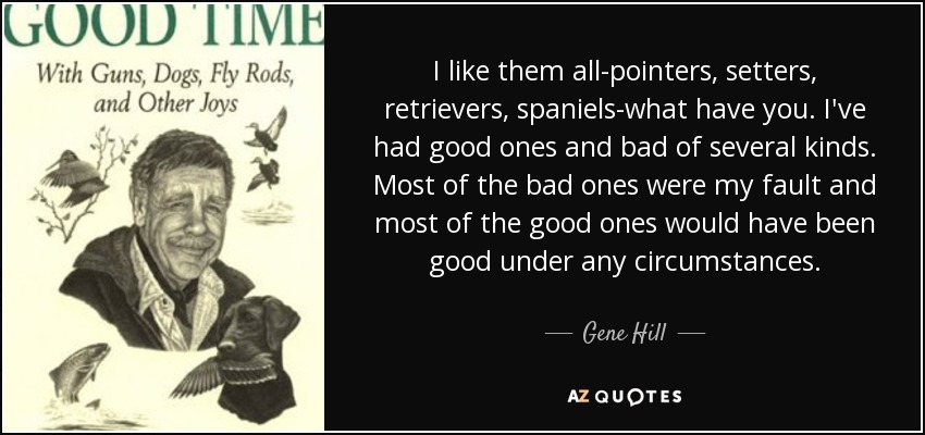 I like them all-pointers, setters, retrievers, spaniels-what have you. I've had good ones and bad of several kinds. Most of the bad ones were my fault and most of the good ones would have been good under any circumstances. - Gene Hill