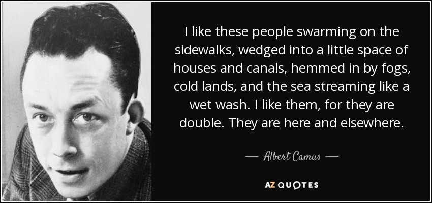 I like these people swarming on the sidewalks, wedged into a little space of houses and canals, hemmed in by fogs, cold lands, and the sea streaming like a wet wash. I like them, for they are double. They are here and elsewhere. - Albert Camus