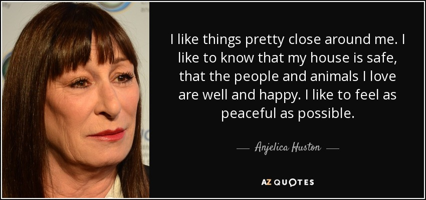 I like things pretty close around me. I like to know that my house is safe, that the people and animals I love are well and happy. I like to feel as peaceful as possible. - Anjelica Huston