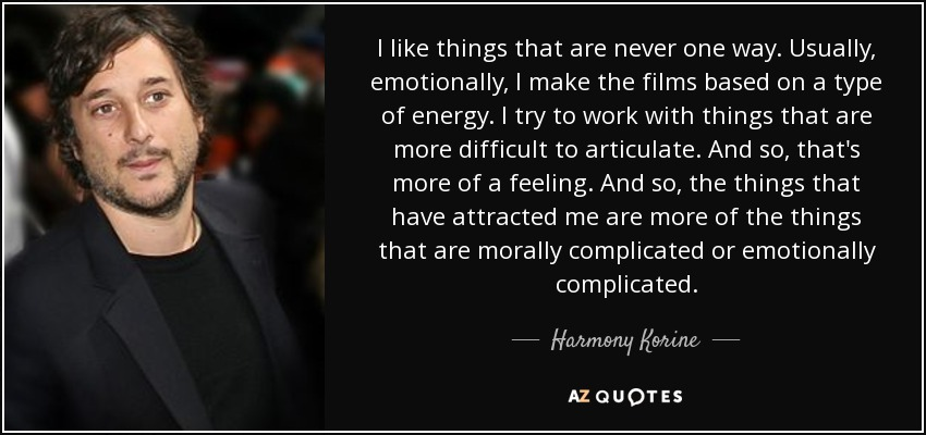 I like things that are never one way. Usually, emotionally, I make the films based on a type of energy. I try to work with things that are more difficult to articulate. And so, that's more of a feeling. And so, the things that have attracted me are more of the things that are morally complicated or emotionally complicated. - Harmony Korine