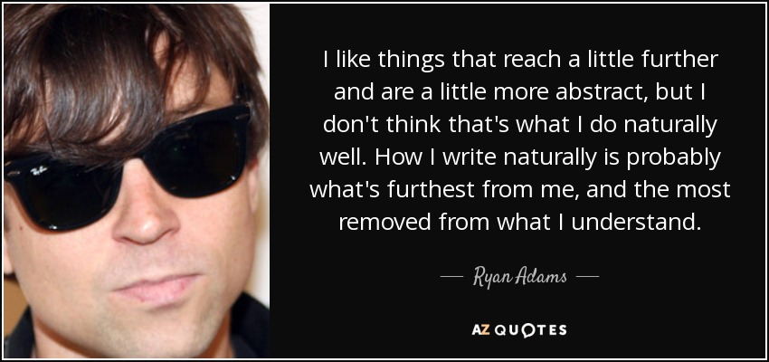 I like things that reach a little further and are a little more abstract, but I don't think that's what I do naturally well. How I write naturally is probably what's furthest from me, and the most removed from what I understand. - Ryan Adams