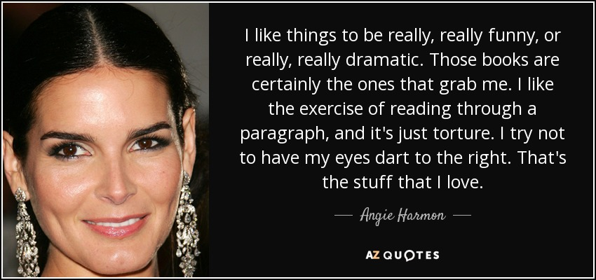 I like things to be really, really funny, or really, really dramatic. Those books are certainly the ones that grab me. I like the exercise of reading through a paragraph, and it's just torture. I try not to have my eyes dart to the right. That's the stuff that I love. - Angie Harmon