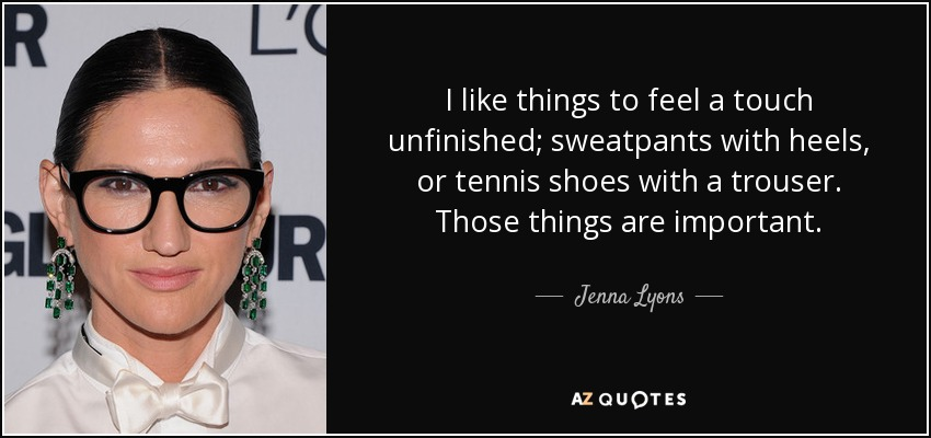 I like things to feel a touch unfinished; sweatpants with heels, or tennis shoes with a trouser. Those things are important. - Jenna Lyons