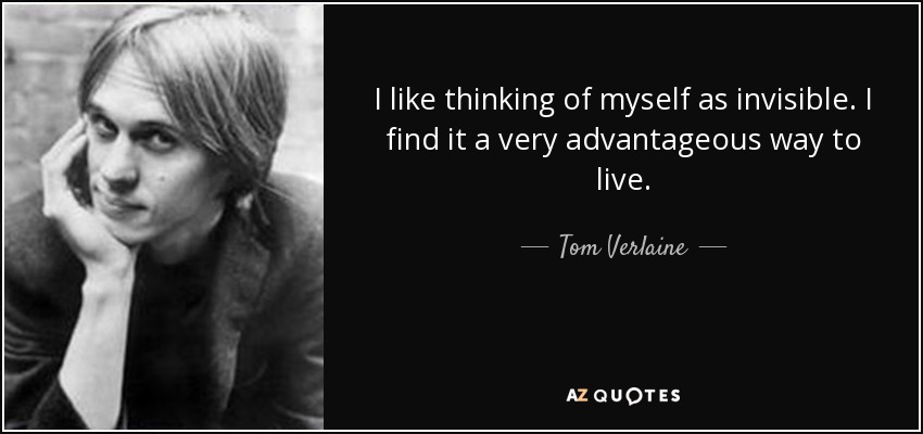 I like thinking of myself as invisible. I find it a very advantageous way to live. - Tom Verlaine
